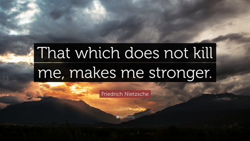 """Friedrich Nietzsche Quote: """"That which does not  kill me, makes me stronger."""""""