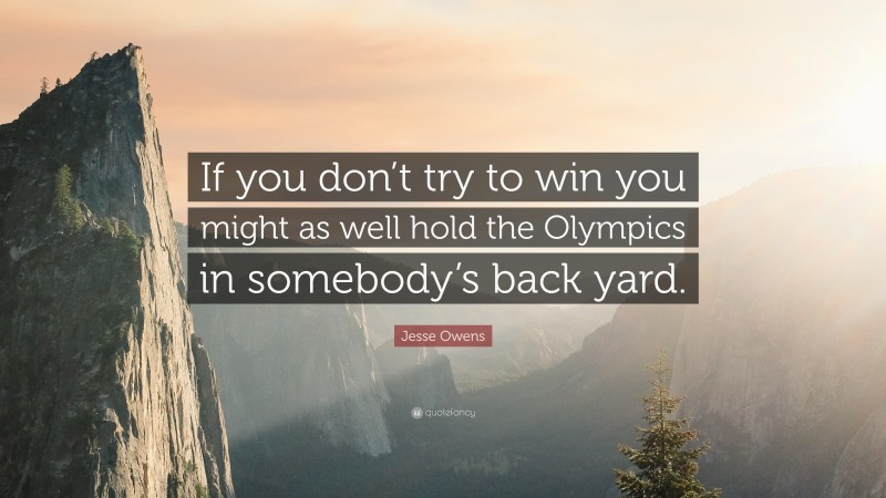 """Jesse Owens Quote: """"If you don't try to win you might as well hold the Olympics in somebody's back yard."""""""