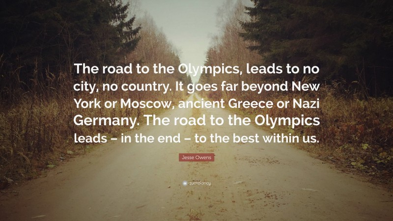 """Jesse Owens Quote: """"The road to the Olympics, leads to no city, no country. It goes far beyond New York or Moscow, ancient Greece or Nazi Germany. The road to the Olympics leads – in the end – to the best within us."""""""