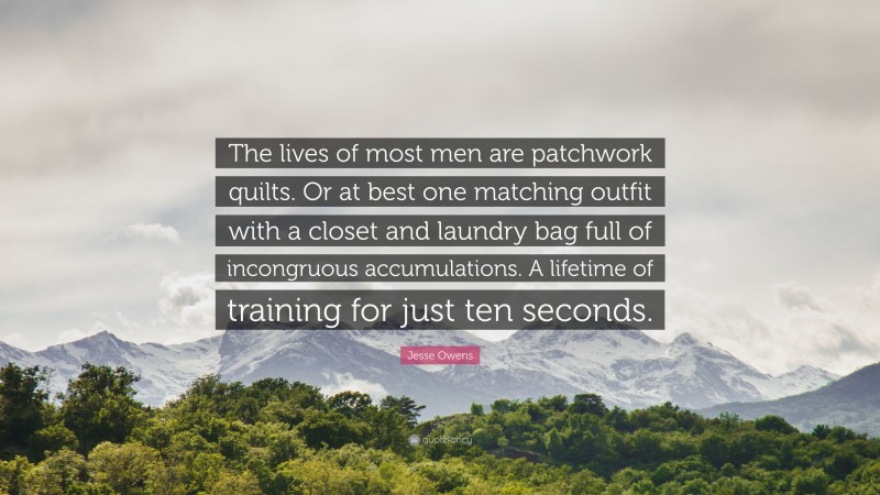 """Jesse Owens Quote: """"The lives of most men are patchwork quilts. Or at best one matching outfit with a closet and laundry bag full of incongruous accumulations. A lifetime of training for just ten seconds."""""""