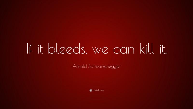 "Arnold Schwarzenegger Quote: ""If it bleeds, we can kill it."""