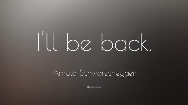 "Arnold Schwarzenegger Quote: ""I'll be back."""