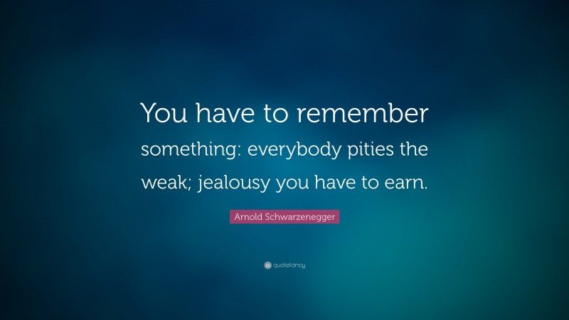 """Arnold Schwarzenegger Quote: """"You have to remember something: everybody pities the weak; jealousy you have to earn."""""""