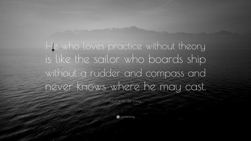"""Leonardo da Vinci Quote: """"He who loves practice without theory is like the sailor who boards ship without a rudder and compass and never knows where he may cast."""""""