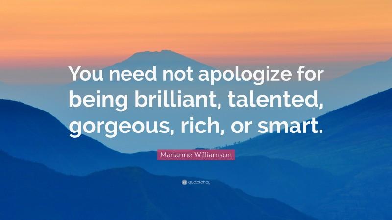 """Marianne Williamson Quote: """"You need not apologize for being brilliant, talented, gorgeous, rich, or smart."""""""