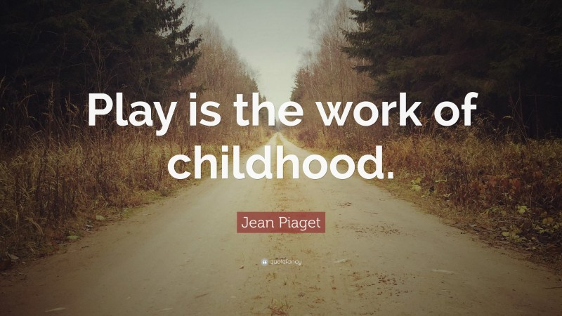 """Jean Piaget Quote: """"Play is the work of childhood."""""""