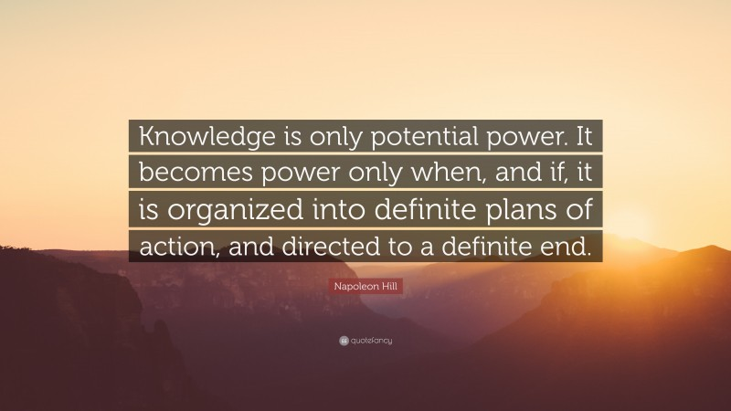 """Napoleon Hill Quote: """"Knowledge is only potential power. It becomes power only when, and if, it is organized into definite plans of action, and directed to a definite end."""""""