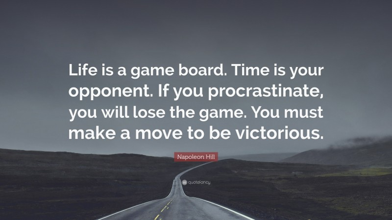 """Napoleon Hill Quote: """"Life is a game board. Time is your opponent. If you procrastinate, you will lose the game. You must make a move to be victorious."""""""