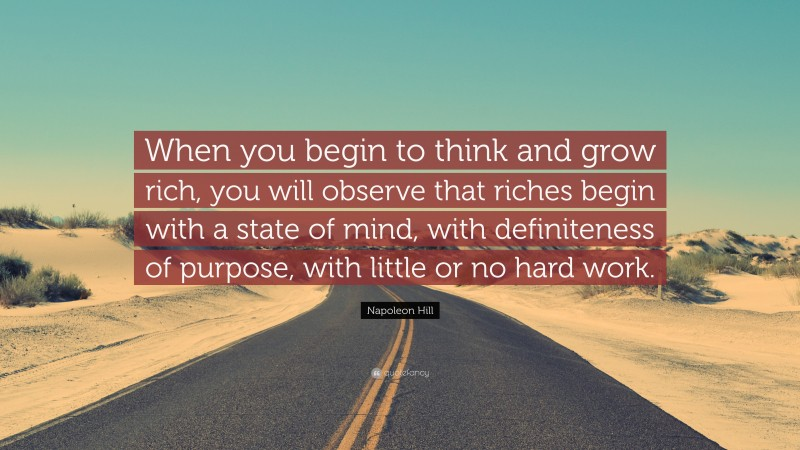 """Napoleon Hill Quote: """"When you begin to think and grow rich, you will observe that riches begin with a state of mind, with definiteness of purpose, with little or no hard work."""""""