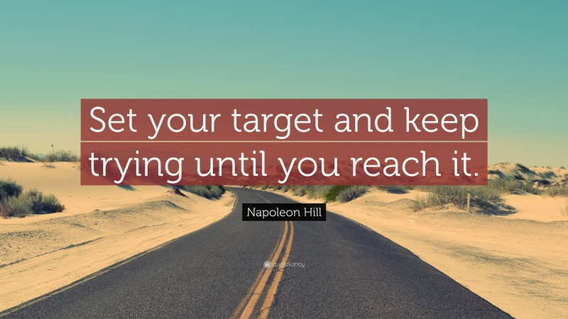 """Napoleon Hill Quote: """"Set your target and keep trying until you reach it."""""""