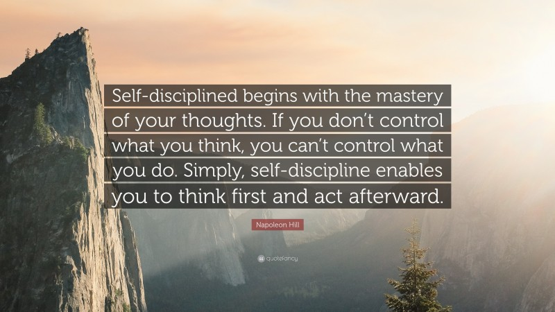 """Napoleon Hill Quote: """"Self-disciplined begins with the mastery of your thoughts. If you don't control what you think, you can't control what you do. Simply, self-discipline enables you to think first and act afterward."""""""