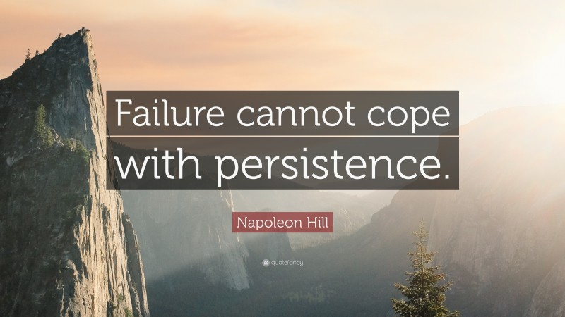 """Napoleon Hill Quote: """"Failure cannot cope with persistence."""""""