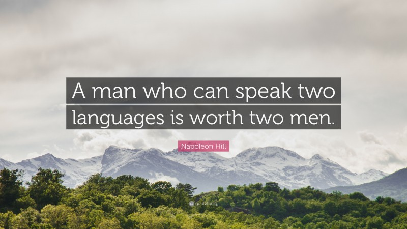 """Napoleon Hill Quote: """"A man who can speak two languages is worth two men."""""""