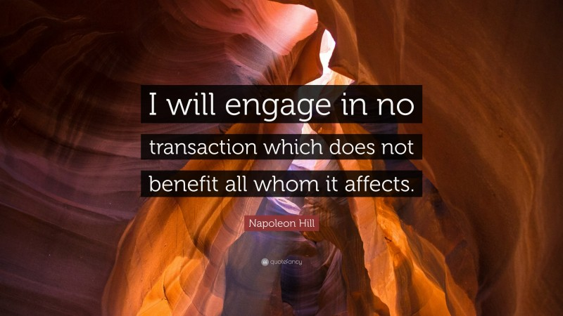 """Napoleon Hill Quote: """"I will engage in no transaction which does not benefit all whom it affects."""""""