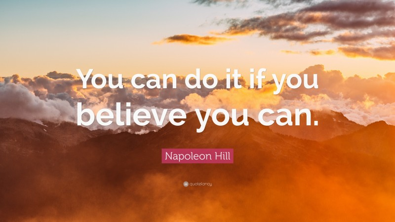 """Napoleon Hill Quote: """"You can do it if you believe you can."""""""
