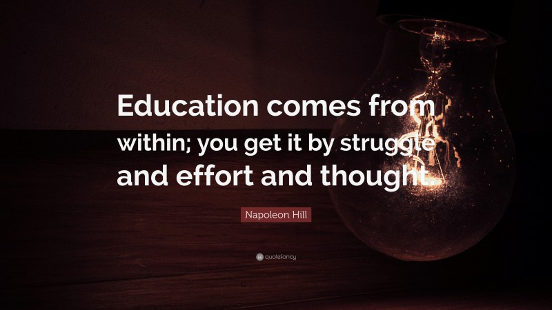 """Napoleon Hill Quote: """"Education comes from within; you get it by struggle and effort and thought."""""""