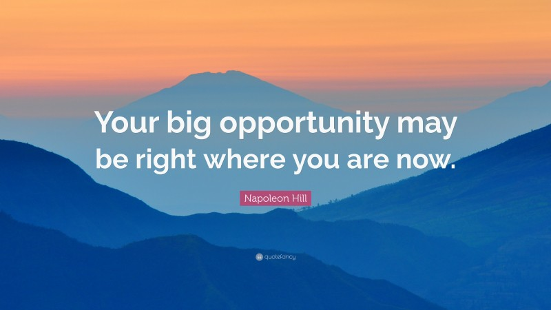 """Napoleon Hill Quote: """"Your big opportunity may be right where you are now."""""""