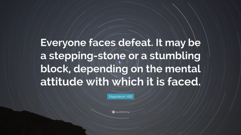 """Napoleon Hill Quote: """"Everyone faces defeat. It may be a stepping-stone or a stumbling block, depending on the mental attitude with which it is faced."""""""