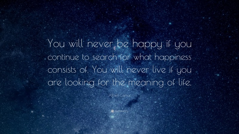 """Albert Camus Quote: """"You will never be happy if you continue to search for what happiness consists of. You will never live if you are looking for the meaning of life."""""""