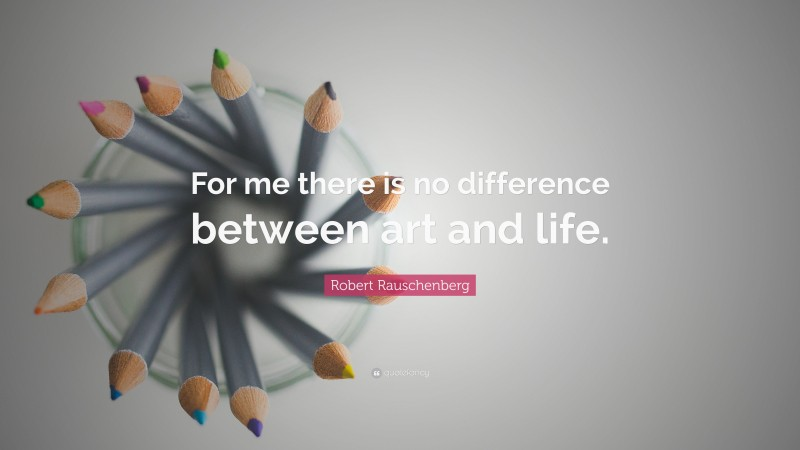 """Robert Rauschenberg Quote: """"For me there is no difference between art and life."""""""