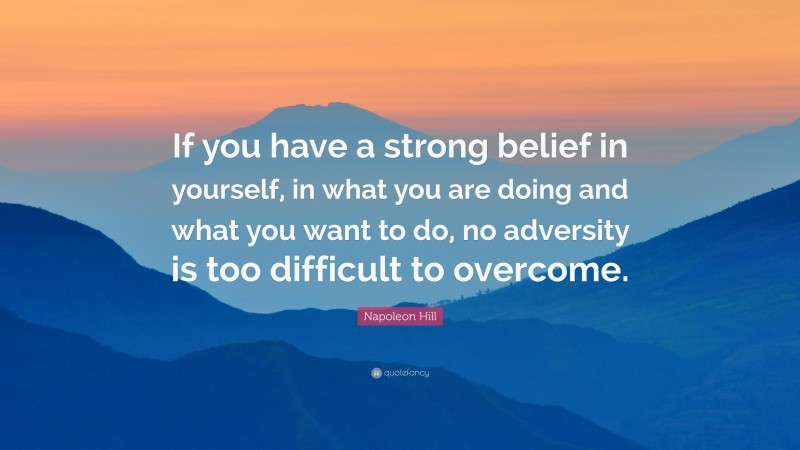 """Napoleon Hill Quote: """"If you have a strong belief in yourself, in what you are doing and what you want to do, no adversity is too difficult to overcome."""""""