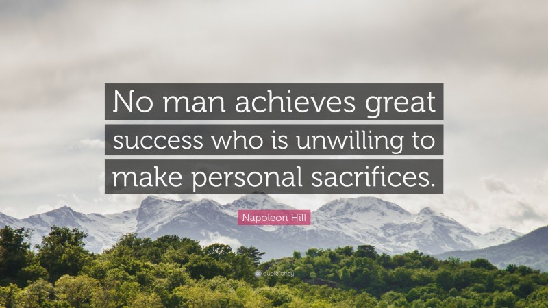 """Napoleon Hill Quote: """"No man achieves great success who is unwilling to make personal sacrifices."""""""