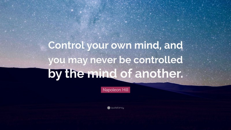 """Napoleon Hill Quote: """"Control your own mind, and you may never be controlled by the mind of another."""""""