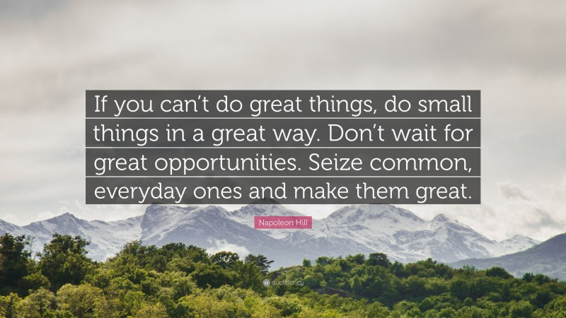 """Napoleon Hill Quote: """"If you can't do great things, do small things in a great way. Don't wait for great opportunities. Seize common, everyday ones and make them great."""""""