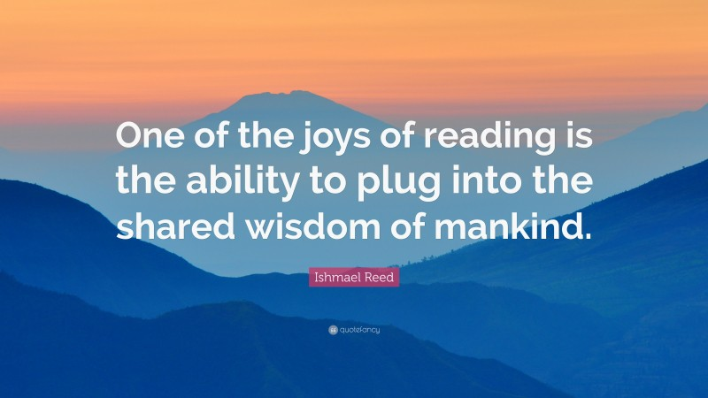 """Ishmael Reed Quote: """"One of the joys of reading is the ability to plug into the shared wisdom of mankind."""""""