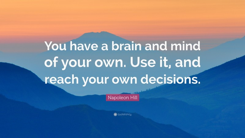"""Napoleon Hill Quote: """"You have a brain and mind of your own. Use it, and reach your own decisions."""""""