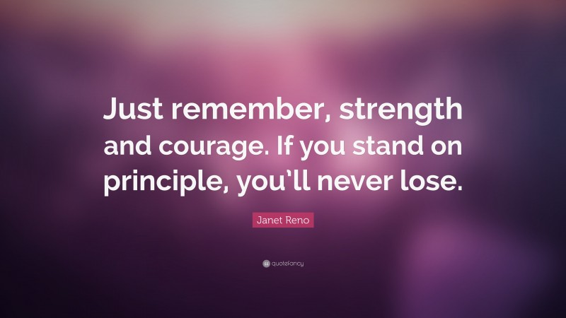 """Janet Reno Quote: """"Just remember, strength and courage. If you stand on principle, you'll never lose."""""""