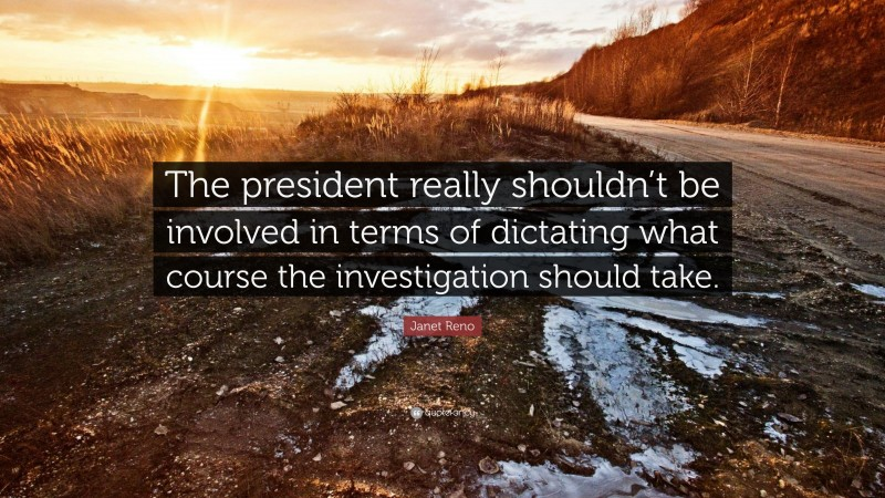 """Janet Reno Quote: """"The president really shouldn't be involved in terms of dictating what course the investigation should take."""""""