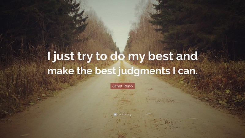 """Janet Reno Quote: """"I just try to do my best and make the best judgments I can."""""""