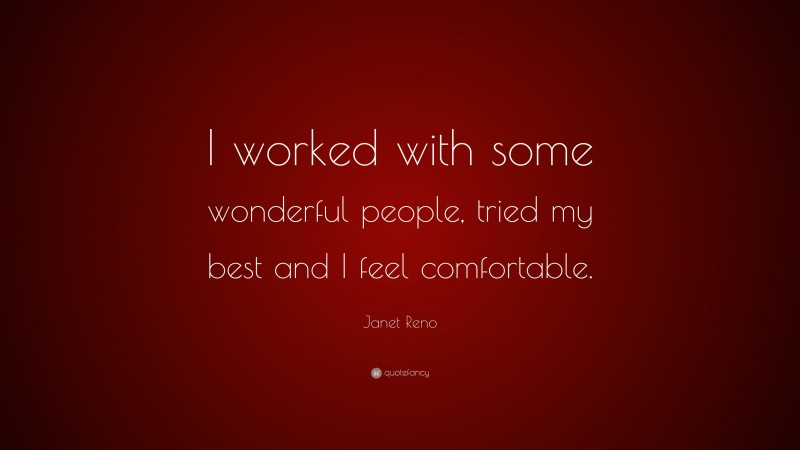 """Janet Reno Quote: """"I worked with some wonderful people, tried my best and I feel comfortable."""""""