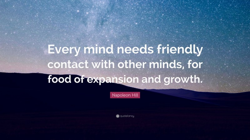 """Napoleon Hill Quote: """"Every mind needs friendly contact with other minds, for food of expansion and growth."""""""