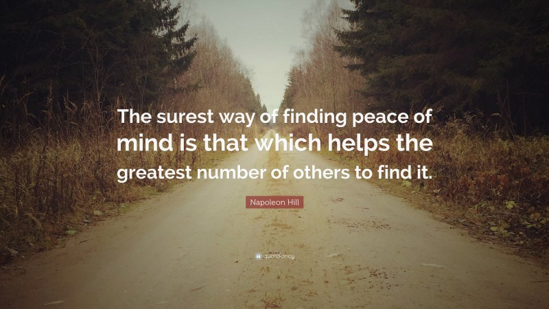 """Napoleon Hill Quote: """"The surest way of finding peace of mind is that which helps the greatest number of others to find it."""""""