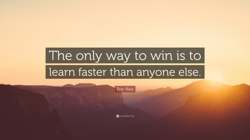 """Eric Ries Quote: """"The only way to win is to learn faster than anyone else."""""""