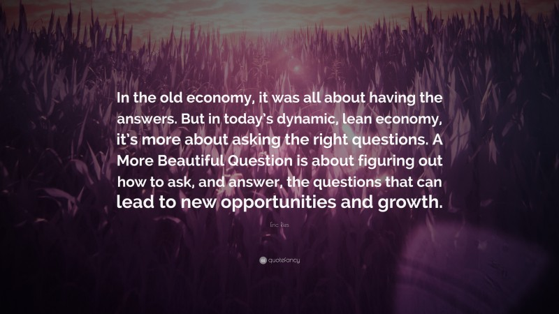 """Eric Ries Quote: """"In the old economy, it was all about having the answers. But in today's dynamic, lean economy, it's more about asking the right questions. A More Beautiful Question is about figuring out how to ask, and answer, the questions that can lead to new opportunities and growth."""""""