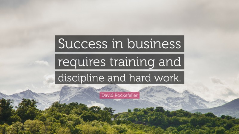 """David Rockefeller Quote: """"Success in business requires training and discipline and hard work."""""""