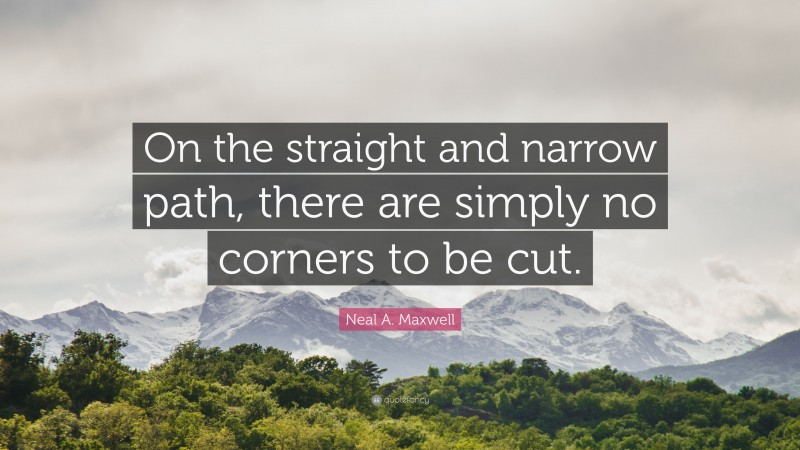"""Neal A. Maxwell Quote: """"On the straight and narrow path, there are simply no corners to be cut."""""""