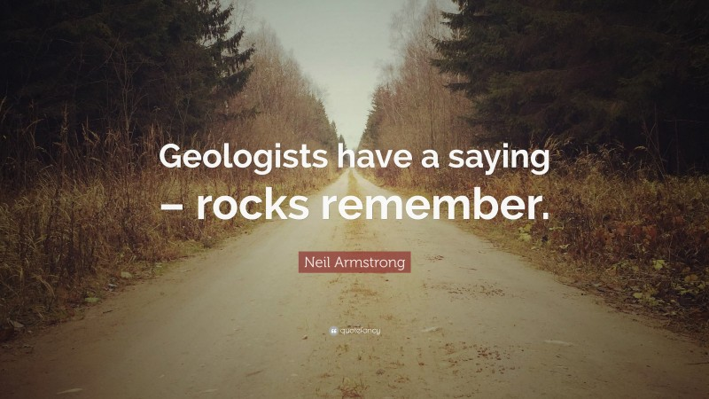 """Neil Armstrong Quote: """"Geologists have a saying – rocks remember."""""""