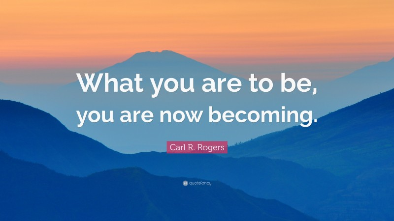 """Carl R. Rogers Quote: """"What you are to be, you are now becoming."""""""
