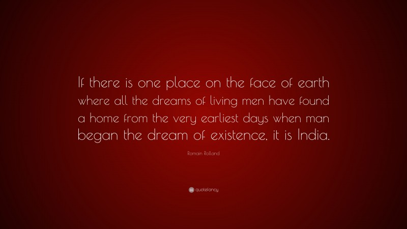 """Romain Rolland Quote: """"If there is one place on the face of earth where all the dreams of living men have found a home from the very earliest days when man began the dream of existence, it is India."""""""