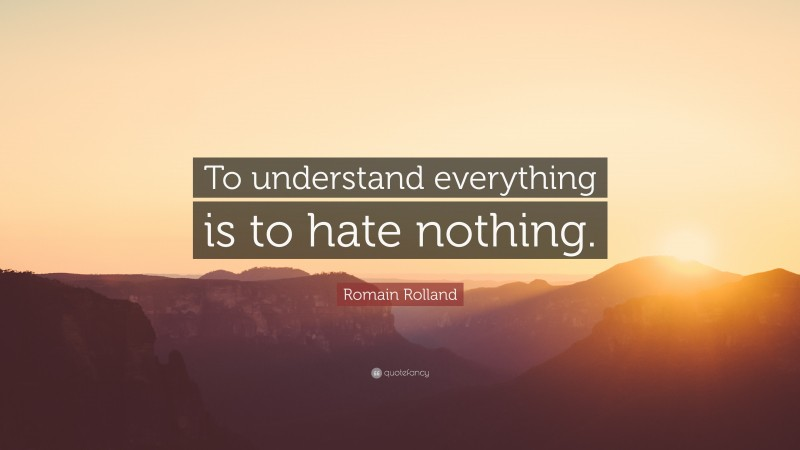 """Romain Rolland Quote: """"To understand everything is to hate nothing."""""""