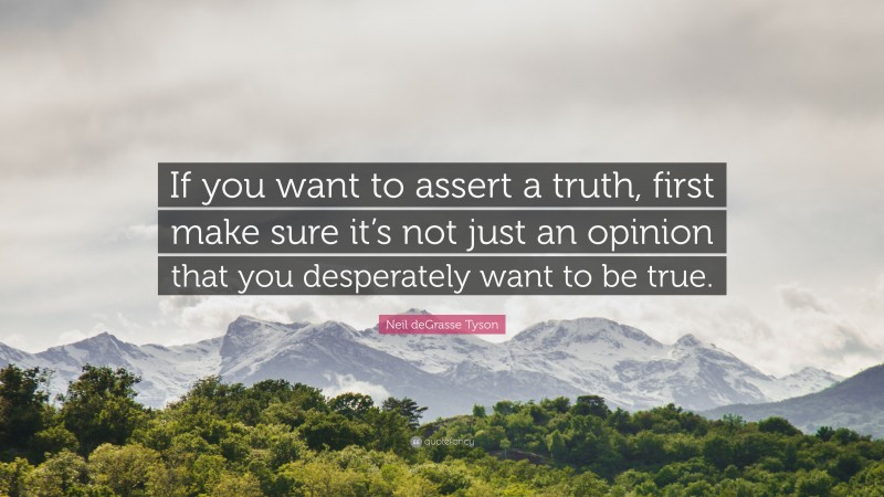 """Neil deGrasse Tyson Quote: """"If you want to assert a truth, first make sure it's not just an opinion that you desperately want to be true."""""""
