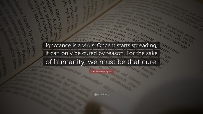 """Neil deGrasse Tyson Quote: """"Ignorance is a virus. Once it starts spreading, it can only be cured by reason. For the sake of humanity, we must be that cure."""""""
