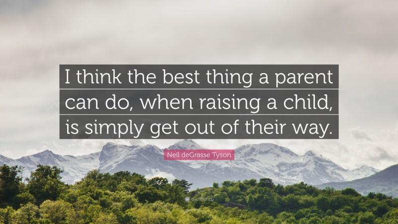 """Neil deGrasse Tyson Quote: """"I think the best thing a parent can do, when raising a child, is simply get out of their way."""""""