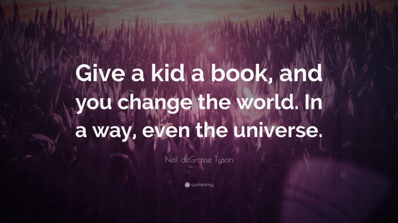 """Neil deGrasse Tyson Quote: """"Give a kid a book, and you change the world. In a way, even the universe."""""""