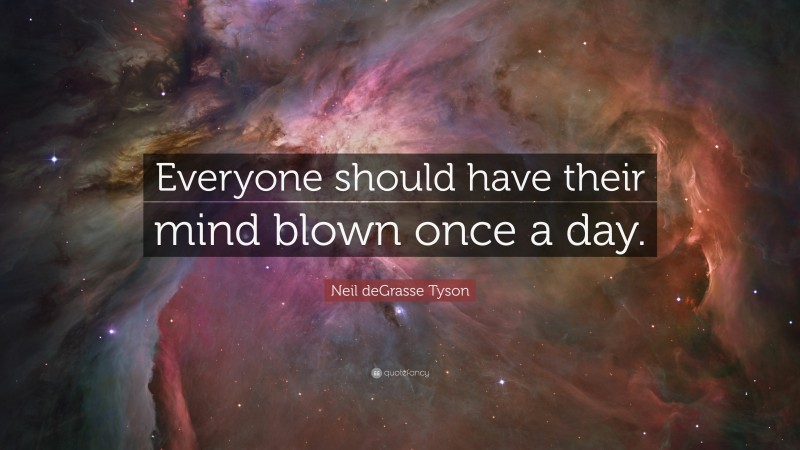 """Neil deGrasse Tyson Quote: """"Everyone should have their mind blown once a day."""""""