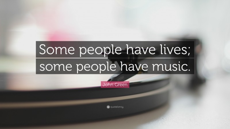 """John Green Quote: """"Some people have lives; some people have music."""""""